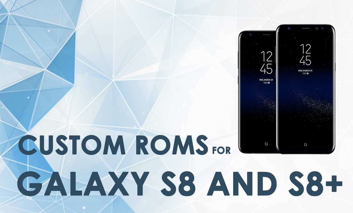 custom roms for galaxy s8 and Galaxy S8 plus